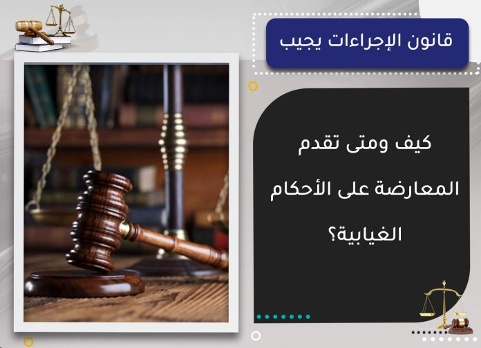 كيف ومتى تقدم المعارضة على الأحكام الغيابية؟.. قانون الإجراءات يجيب